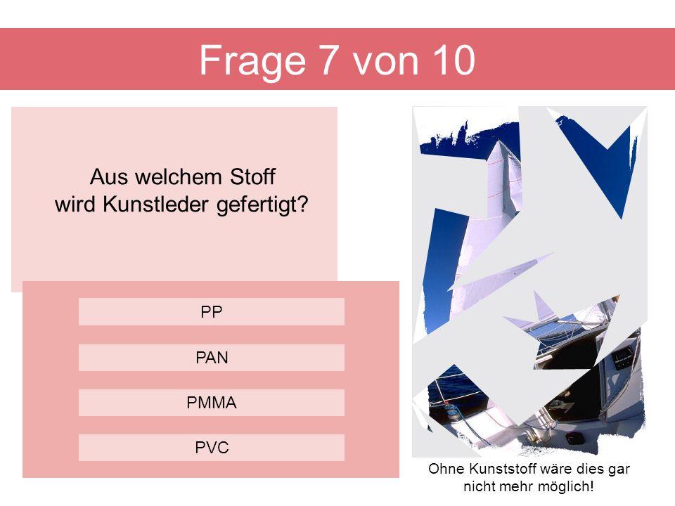 Aus welchem Stoff wird Kunstleder gefertigt? Frage 7 von 10 PMMA PP PAN PVC Ohne Kunststoff wäre dies gar nicht mehr möglich!