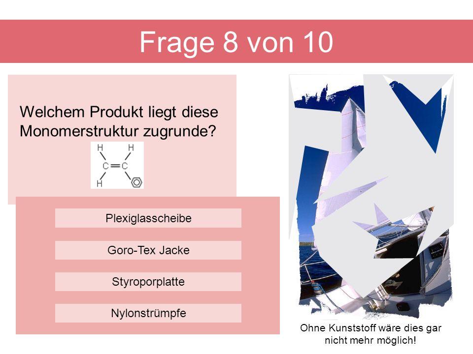 Welchem Produkt liegt diese Monomerstruktur zugrunde? Frage 8 von 10 Styroporplatte Plexiglasscheibe Goro-Tex Jacke Nylonstrümpfe Ohne Kunststoff wäre