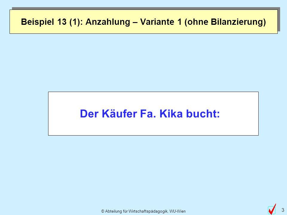 © Abteilung für Wirtschaftspädagogik, WU-Wien 3 Beispiel 13 (1): Anzahlung – Variante 1 (ohne Bilanzierung) Der Käufer Fa. Kika bucht: