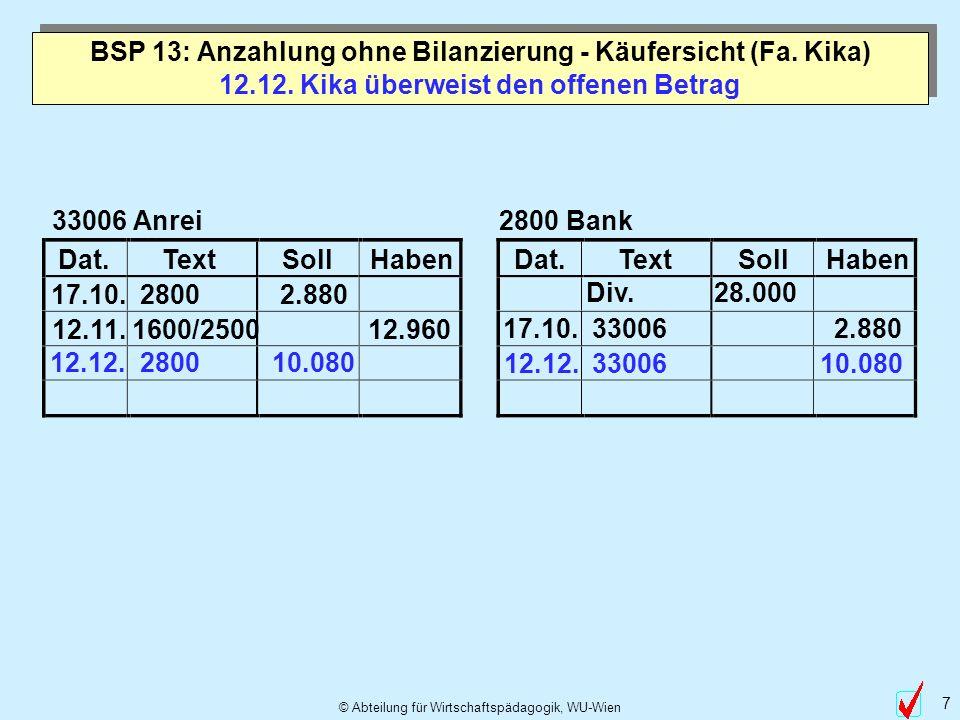 © Abteilung für Wirtschaftspädagogik, WU-Wien 7 Dat.TextSollHabenDat.TextSollHaben 12.12. Kika überweist den offenen Betrag 33006 Anrei 17.10. 2800 2.