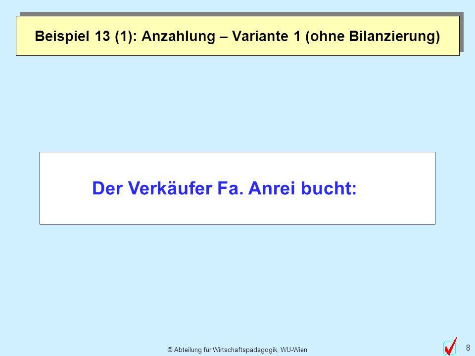 © Abteilung für Wirtschaftspädagogik, WU-Wien 8 Beispiel 13 (1): Anzahlung – Variante 1 (ohne Bilanzierung) Der Verkäufer Fa. Anrei bucht:
