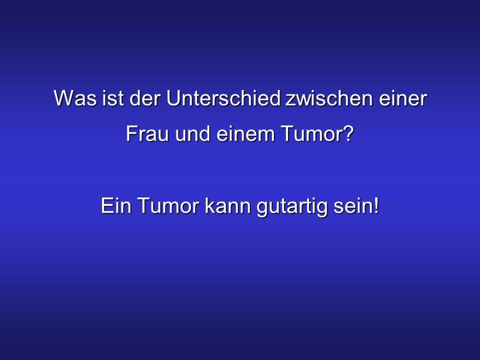 Was ist der Unterschied zwischen einer Frau und einem Tumor? Ein Tumor kann gutartig sein!