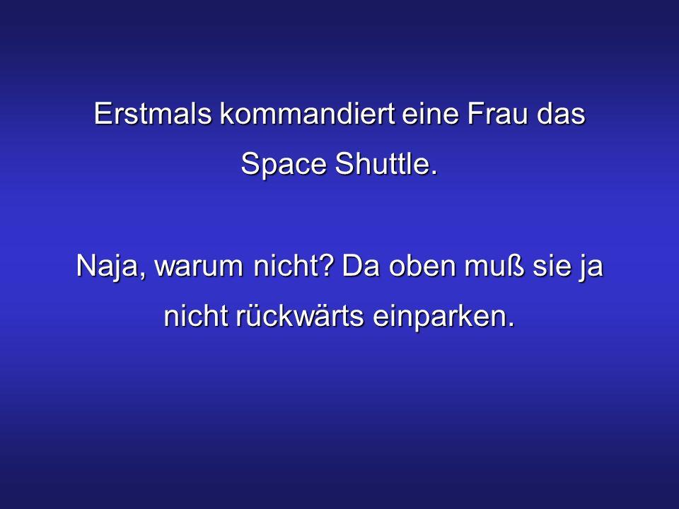 Erstmals kommandiert eine Frau das Space Shuttle. Naja, warum nicht? Da oben muß sie ja nicht rückwärts einparken.