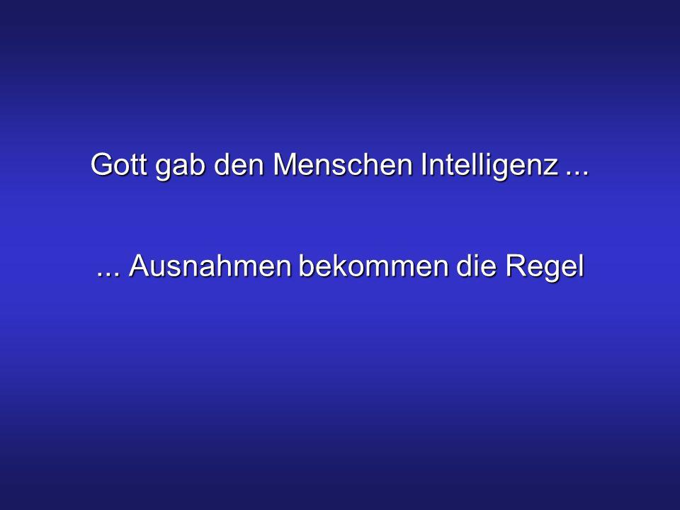 Gott gab den Menschen Intelligenz...... Ausnahmen bekommen die Regel