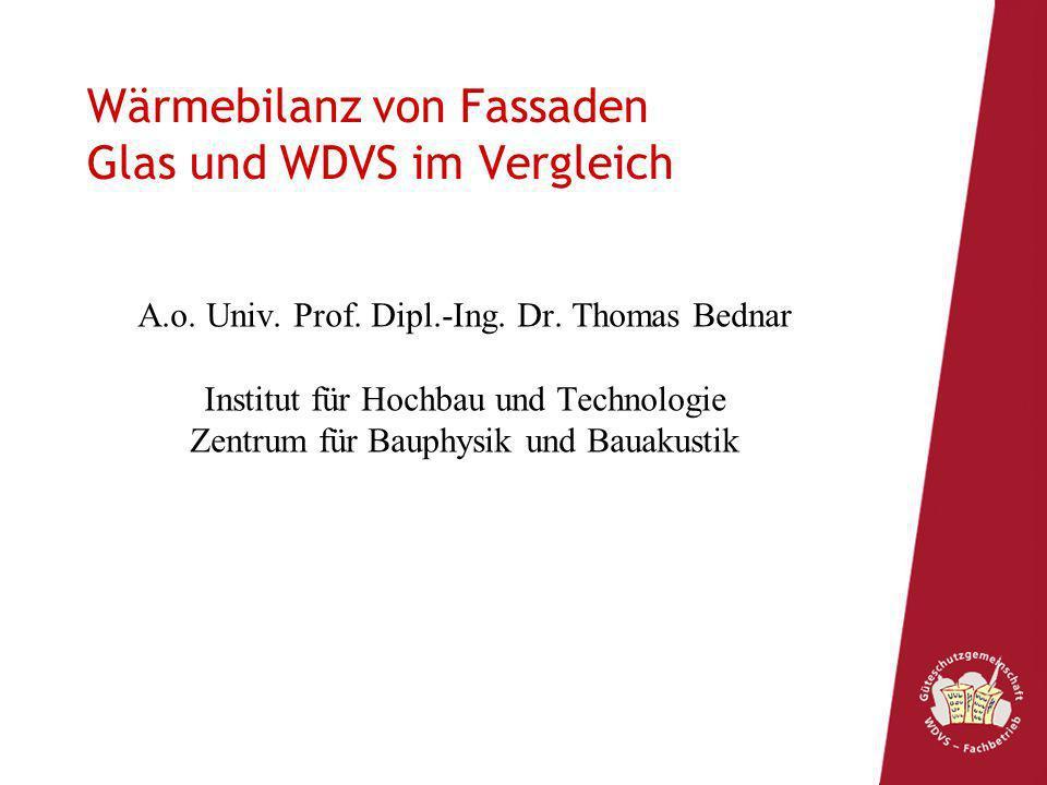 Wärmebilanz von Fassaden Glas und WDVS im Vergleich A.o. Univ. Prof. Dipl.-Ing. Dr. Thomas Bednar Institut für Hochbau und Technologie Zentrum für Bau