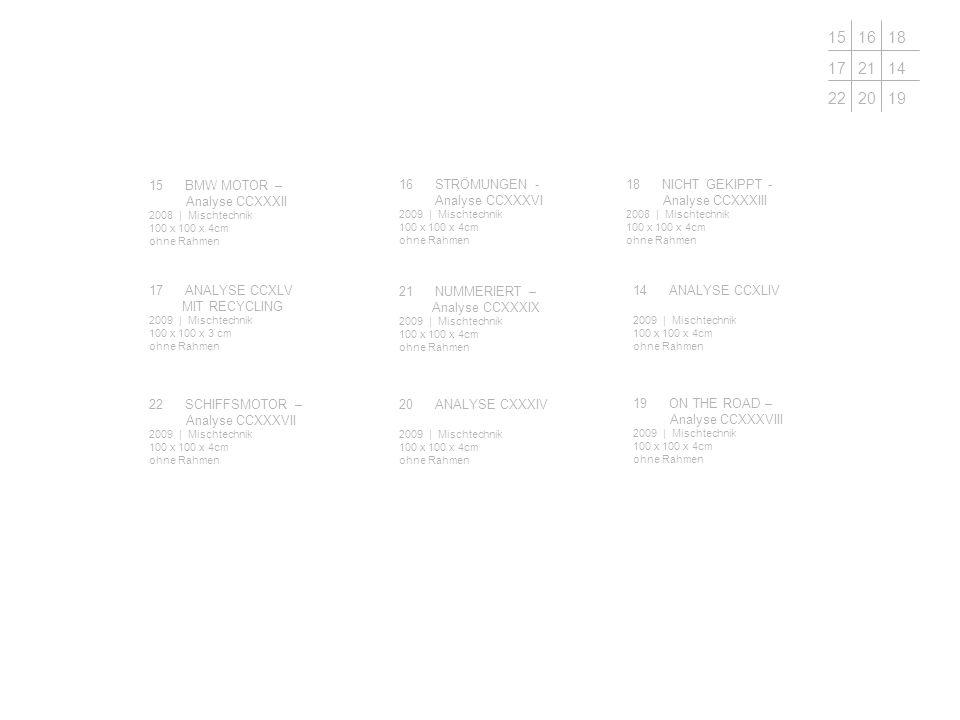 16STRÖMUNGEN - Analyse CCXXXVI 2009 | Mischtechnik 100 x 100 x 4cm ohne Rahmen 15BMW MOTOR – Analyse CCXXXII 2008 | Mischtechnik 100 x 100 x 4cm ohne Rahmen 21NUMMERIERT – Analyse CCXXXIX 2009 | Mischtechnik 100 x 100 x 4cm ohne Rahmen 17ANALYSE CCXLV MIT RECYCLING 2009 | Mischtechnik 100 x 100 x 3 cm ohne Rahmen 20ANALYSE CXXXIV 2009 | Mischtechnik 100 x 100 x 4cm ohne Rahmen 22SCHIFFSMOTOR – Analyse CCXXXVII 2009 | Mischtechnik 100 x 100 x 4cm ohne Rahmen 18NICHT GEKIPPT - Analyse CCXXXIII 2008 | Mischtechnik 100 x 100 x 4cm ohne Rahmen 14ANALYSE CCXLIV 2009 | Mischtechnik 100 x 100 x 4cm ohne Rahmen 19ON THE ROAD – Analyse CCXXXVIII 2009 | Mischtechnik 100 x 100 x 4cm ohne Rahmen 151618 172114 222019