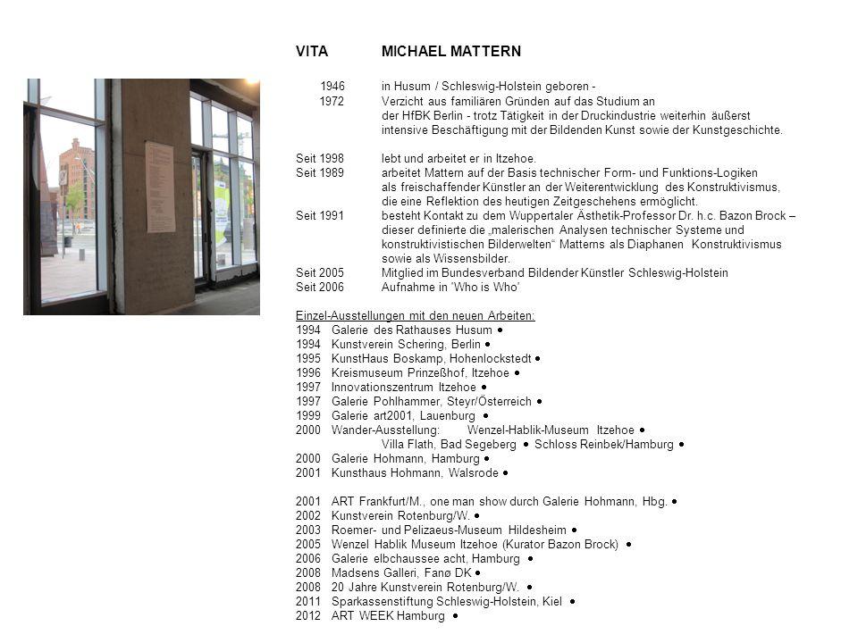 VITA MICHAEL MATTERN 1946in Husum / Schleswig-Holstein geboren - 1972 Verzicht aus familiären Gründen auf das Studium an der HfBK Berlin - trotz Tätigkeit in der Druckindustrie weiterhin äußerst intensive Beschäftigung mit der Bildenden Kunst sowie der Kunstgeschichte.