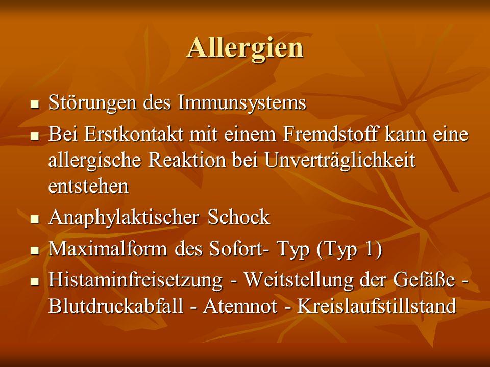 Allergien Störungen des Immunsystems Störungen des Immunsystems Bei Erstkontakt mit einem Fremdstoff kann eine allergische Reaktion bei Unverträglichkeit entstehen Bei Erstkontakt mit einem Fremdstoff kann eine allergische Reaktion bei Unverträglichkeit entstehen Anaphylaktischer Schock Anaphylaktischer Schock Maximalform des Sofort- Typ (Typ 1) Maximalform des Sofort- Typ (Typ 1) Histaminfreisetzung - Weitstellung der Gefäße - Blutdruckabfall - Atemnot - Kreislaufstillstand Histaminfreisetzung - Weitstellung der Gefäße - Blutdruckabfall - Atemnot - Kreislaufstillstand