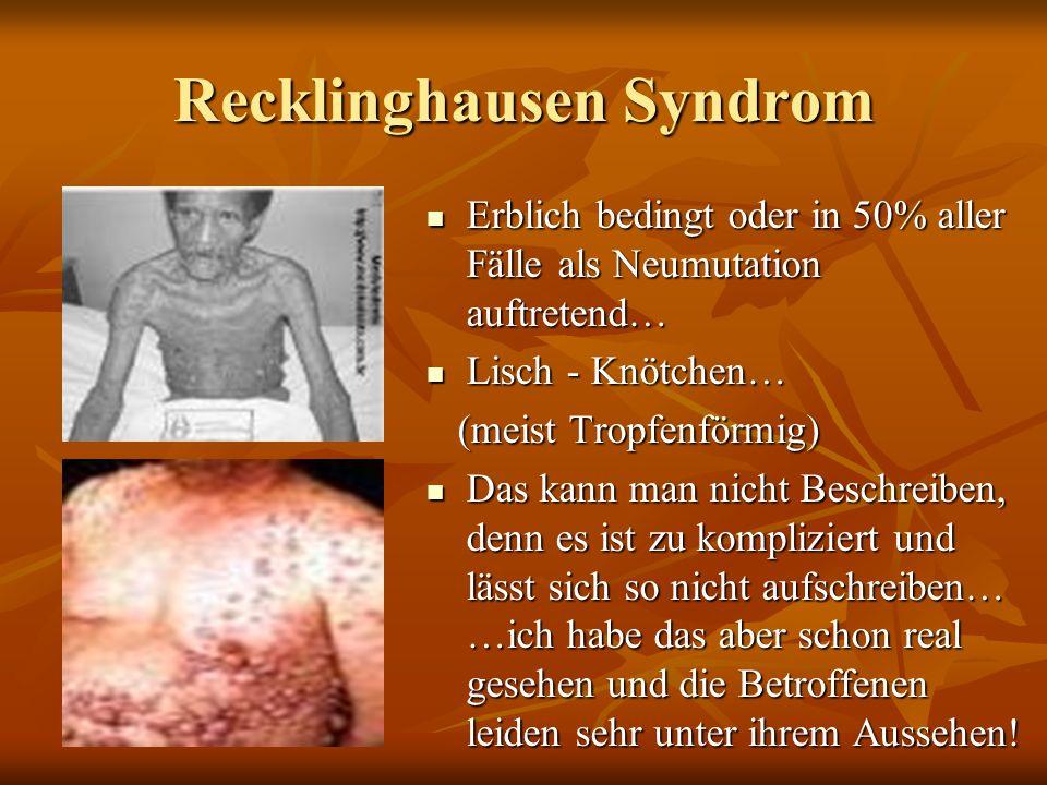 Recklinghausen Syndrom Erblich bedingt oder in 50% aller Fälle als Neumutation auftretend… Erblich bedingt oder in 50% aller Fälle als Neumutation auftretend… Lisch - Knötchen… Lisch - Knötchen… (meist Tropfenförmig) (meist Tropfenförmig) Das kann man nicht Beschreiben, denn es ist zu kompliziert und lässt sich so nicht aufschreiben… …ich habe das aber schon real gesehen und die Betroffenen leiden sehr unter ihrem Aussehen.