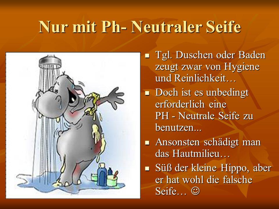 Nur mit Ph- Neutraler Seife Tgl.Duschen oder Baden zeugt zwar von Hygiene und Reinlichkeit… Tgl.