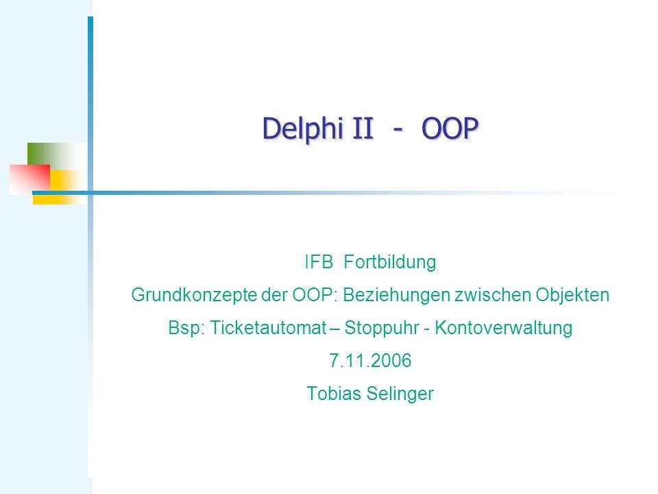 Delphi II - OOP IFB Fortbildung Grundkonzepte der OOP: Beziehungen zwischen Objekten Bsp: Ticketautomat – Stoppuhr - Kontoverwaltung 7.11.2006 Tobias