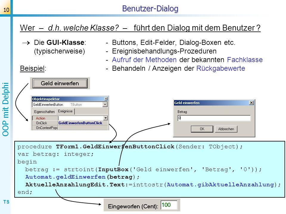 TS OOP mit Delphi 10Benutzer-Dialog Wer – d.h. welche Klasse? – führt den Dialog mit dem Benutzer ? Die GUI-Klasse: - Buttons, Edit-Felder, Dialog-Box