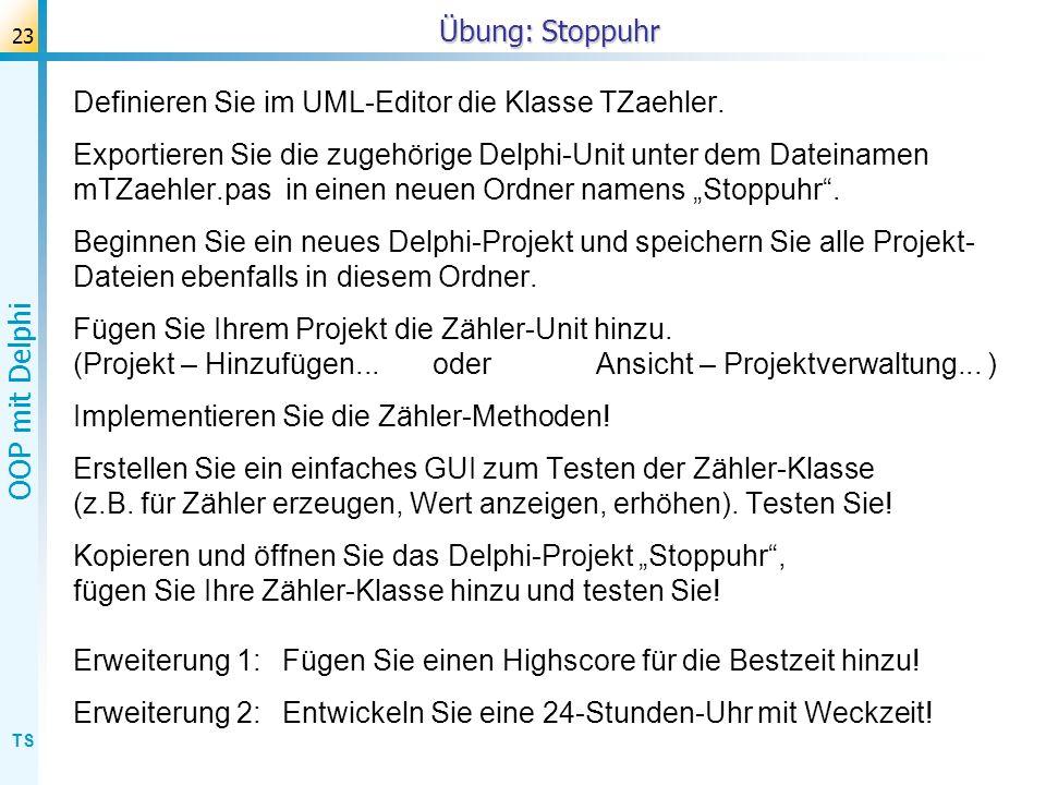 TS OOP mit Delphi 23 Übung: Stoppuhr Definieren Sie im UML-Editor die Klasse TZaehler. Exportieren Sie die zugehörige Delphi-Unit unter dem Dateinamen