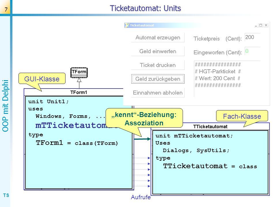 TS OOP mit Delphi 7 Ticketautomat: Units Aufrufe GUI-Klasse Fach-Klasse unit Unit1; uses Windows, Forms,... mTTicketautomat ; type TForm1 = class(TFor