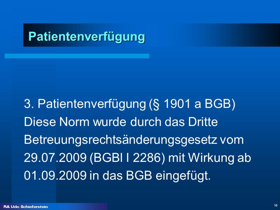 RA Udo Schieferstein 16 Patientenverfügung 3. Patientenverfügung (§ 1901 a BGB) Diese Norm wurde durch das Dritte Betreuungsrechtsänderungsgesetz vom