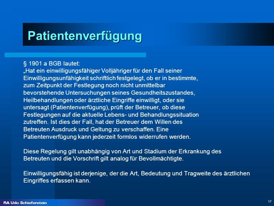 RA Udo Schieferstein 17 Patientenverfügung § 1901 a BGB lautet: Hat ein einwilligungsfähiger Volljähriger für den Fall seiner Einwilligungsunfähigkeit