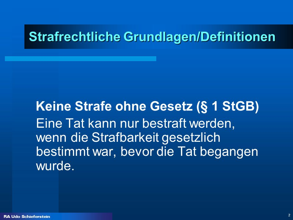 RA Udo Schieferstein 2 Strafrechtliche Grundlagen/Definitionen Keine Strafe ohne Gesetz (§ 1 StGB) Eine Tat kann nur bestraft werden, wenn die Strafba