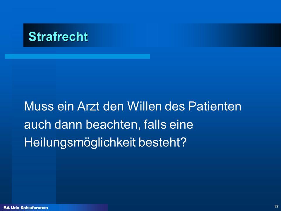 RA Udo Schieferstein 22 Strafrecht Muss ein Arzt den Willen des Patienten auch dann beachten, falls eine Heilungsmöglichkeit besteht?