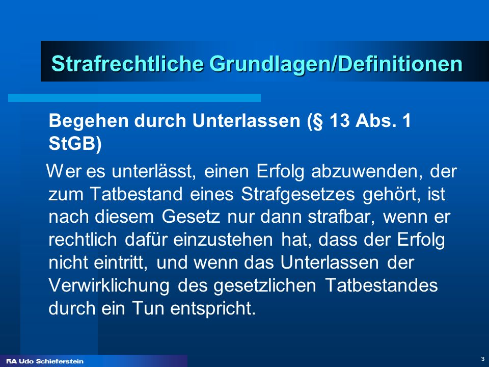 RA Udo Schieferstein 3 Strafrechtliche Grundlagen/Definitionen Begehen durch Unterlassen (§ 13 Abs. 1 StGB) Wer es unterlässt, einen Erfolg abzuwenden