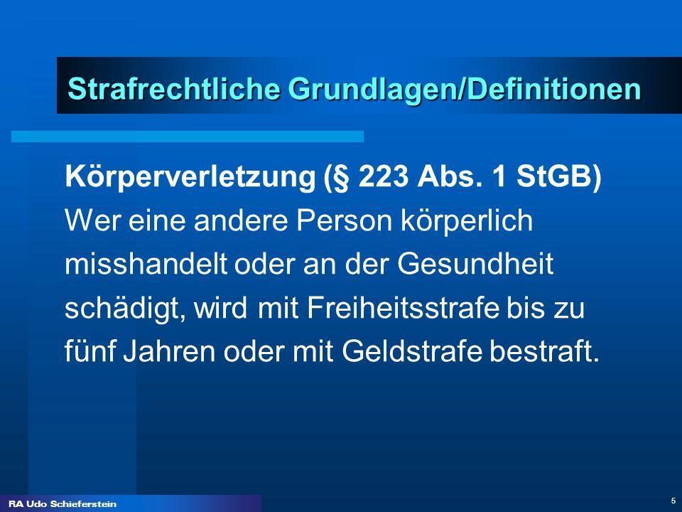 RA Udo Schieferstein 5 Strafrechtliche Grundlagen/Definitionen Körperverletzung (§ 223 Abs. 1 StGB) Wer eine andere Person körperlich misshandelt oder