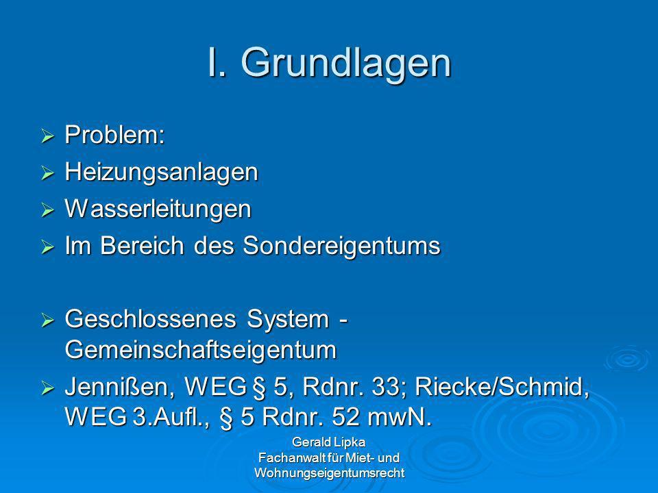 Gerald Lipka Fachanwalt für Miet- und Wohnungseigentumsrecht I. Grundlagen Problem: Problem: Heizungsanlagen Heizungsanlagen Wasserleitungen Wasserlei