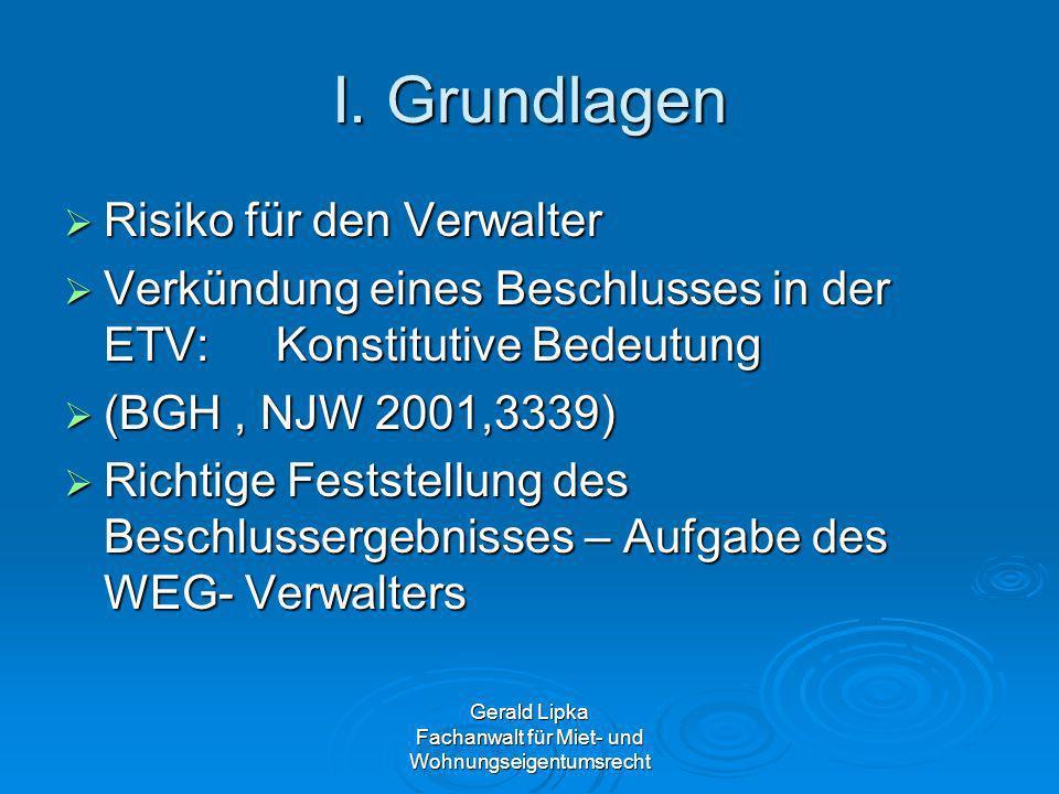 Gerald Lipka Fachanwalt für Miet- und Wohnungseigentumsrecht I. Grundlagen Risiko für den Verwalter Risiko für den Verwalter Verkündung eines Beschlus
