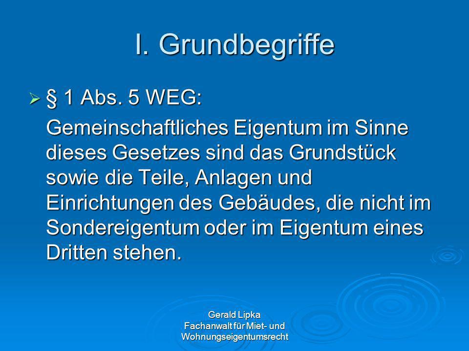 Gerald Lipka Fachanwalt für Miet- und Wohnungseigentumsrecht I. Grundbegriffe § 1 Abs. 5 WEG: § 1 Abs. 5 WEG: Gemeinschaftliches Eigentum im Sinne die