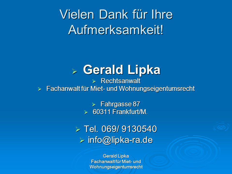 Vielen Dank für Ihre Aufmerksamkeit! Gerald Lipka Gerald Lipka Rechtsanwalt Rechtsanwalt Fachanwalt für Miet- und Wohnungseigentumsrecht Fachanwalt fü