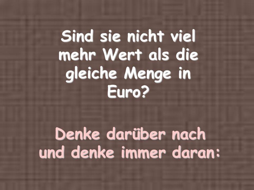 Sind sie nicht viel mehr Wert als die gleiche Menge in Euro? Denke darüber nach und denke immer daran: