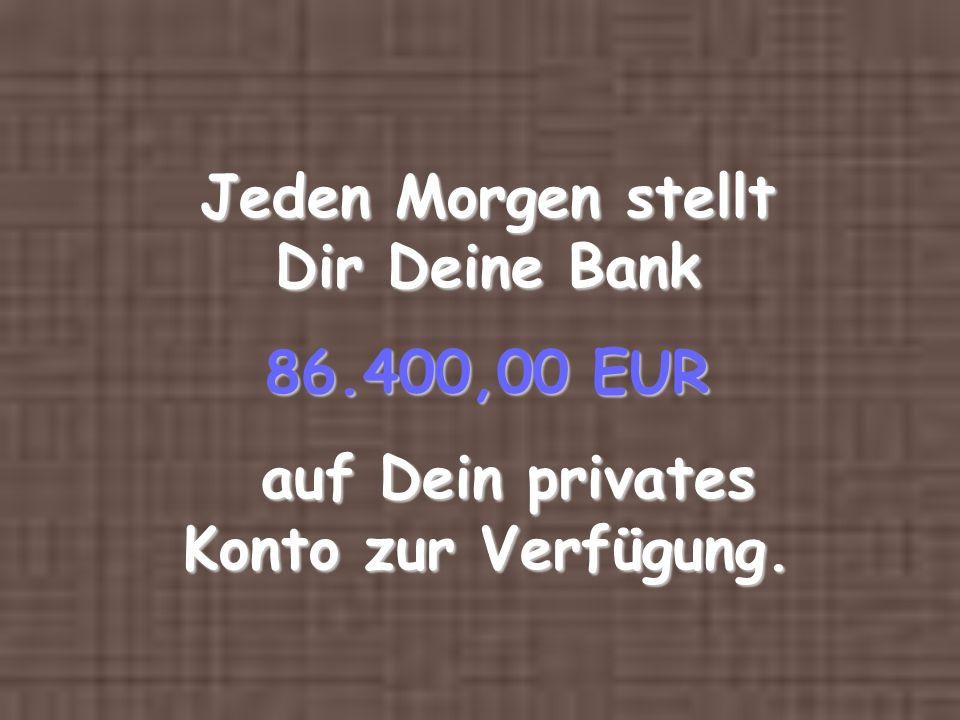Jeden Morgen stellt Dir Deine Bank 86.400,00 EUR auf Dein privates Konto zur Verfügung. auf Dein privates Konto zur Verfügung.