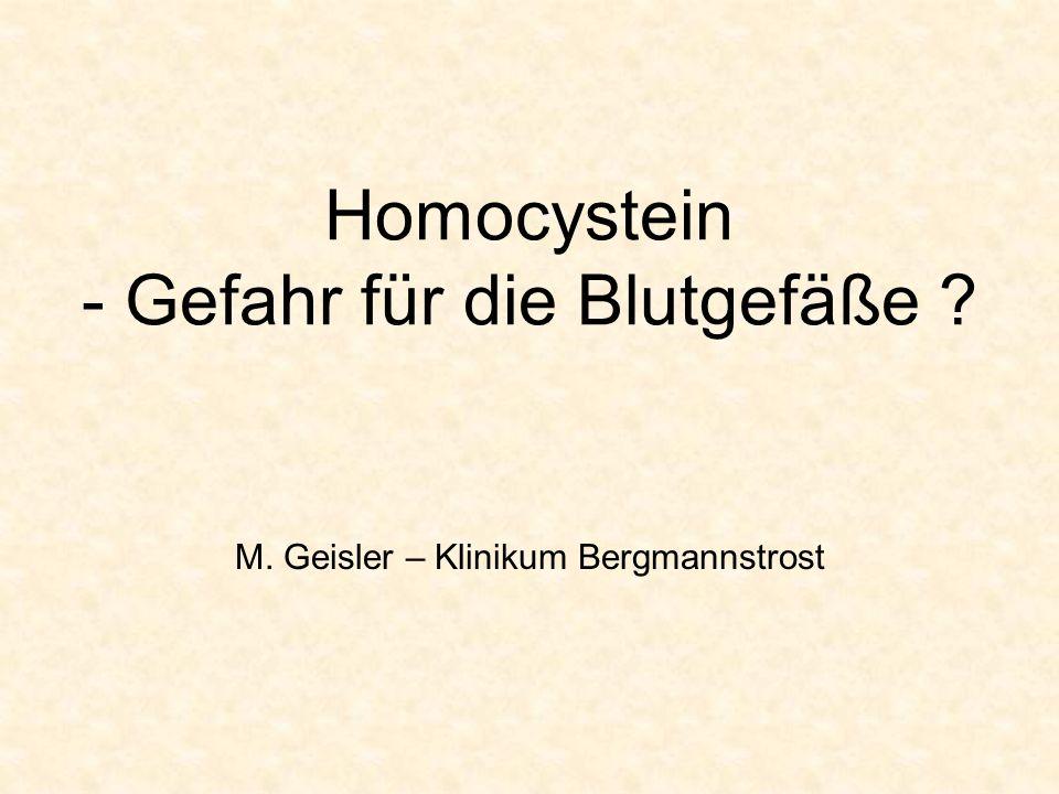 Homocystein - Gefahr für die Blutgefäße ? M. Geisler – Klinikum Bergmannstrost