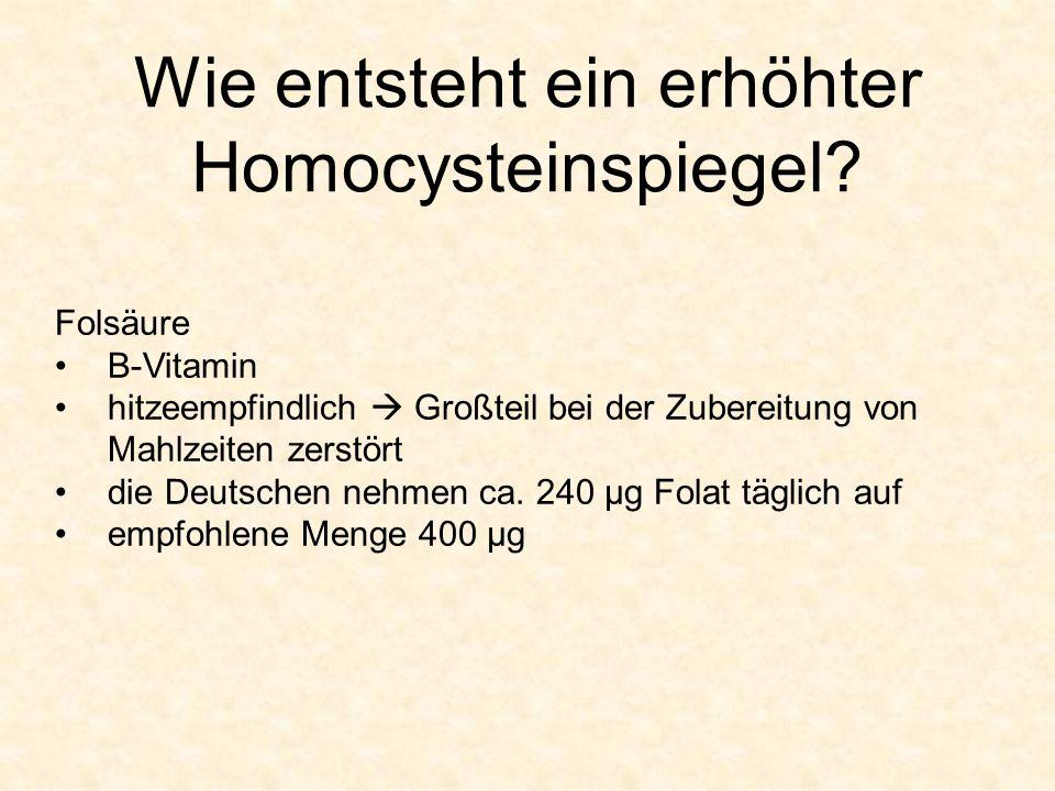 Wie entsteht ein erhöhter Homocysteinspiegel? Folsäure B-Vitamin hitzeempfindlich Großteil bei der Zubereitung von Mahlzeiten zerstört die Deutschen n