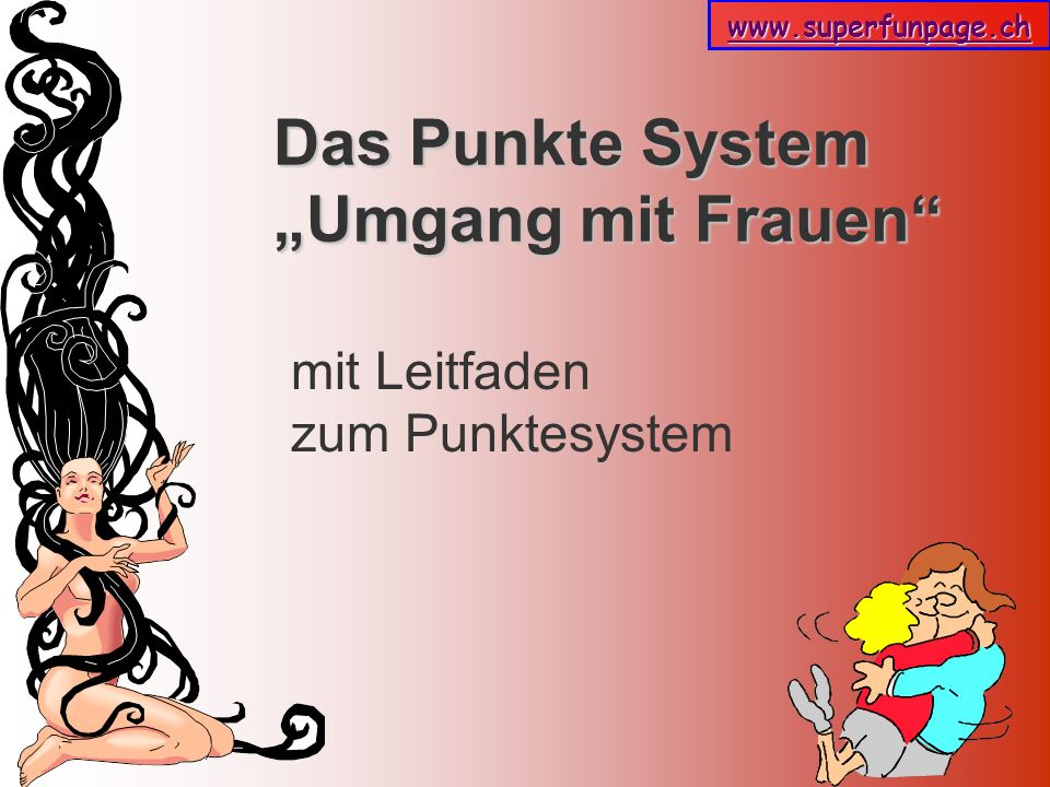www.superfunpage.ch Das Punkte System In der Welt der Liebe gibt es nur eine Regel: Mach die Frau glücklich.