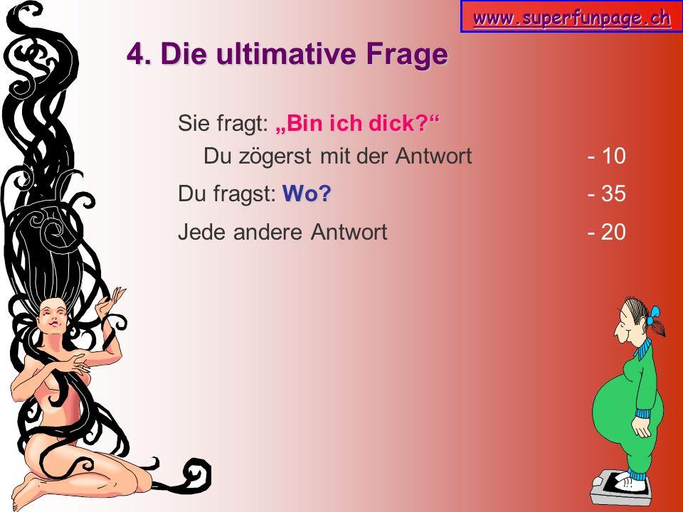 www.superfunpage.ch 4. Die ultimative Frage Bin ich dick? Sie fragt: Bin ich dick? Du zögerst mit der Antwort - 10 Wo? Du fragst: Wo? - 35 Jede andere