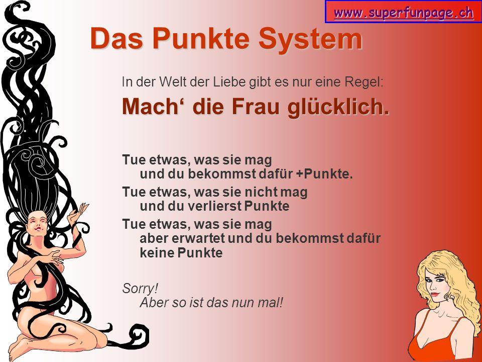 www.superfunpage.ch Das Punkte System In der Welt der Liebe gibt es nur eine Regel: Mach die Frau glücklich. Tue etwas, was sie mag und du bekommst da