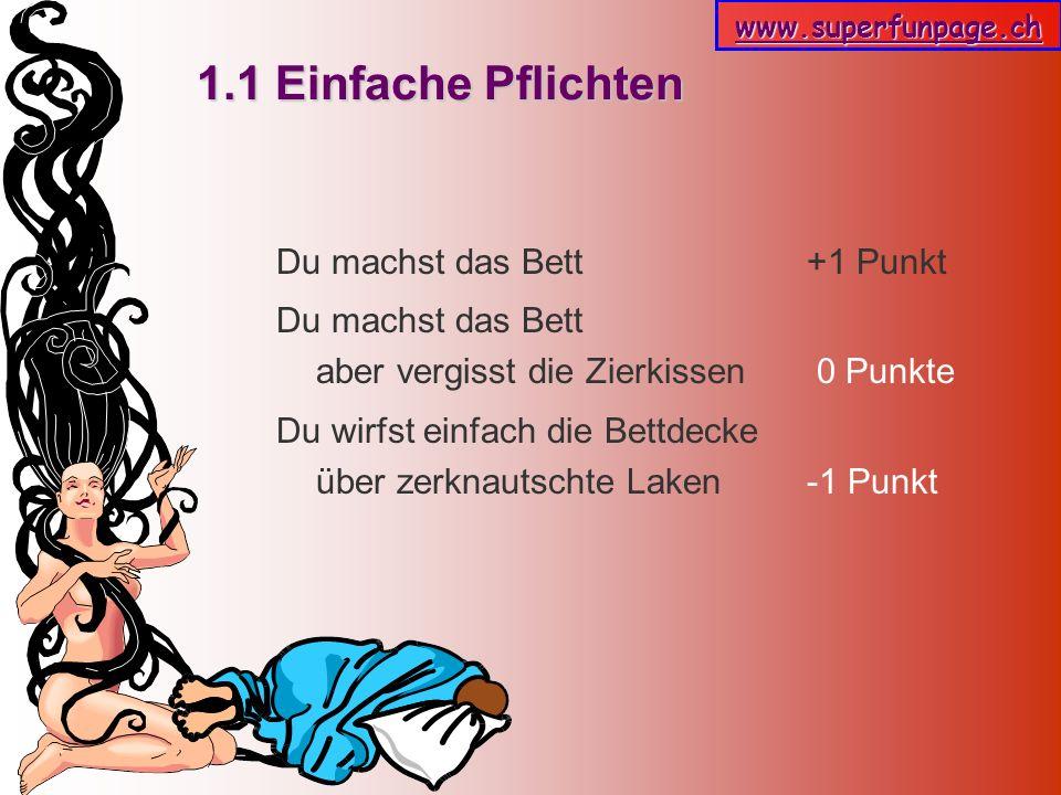 www.superfunpage.ch 1.1 Einfache Pflichten Du machst das Bett +1 Punkt Du machst das Bett aber vergisst die Zierkissen 0 Punkte Du wirfst einfach die