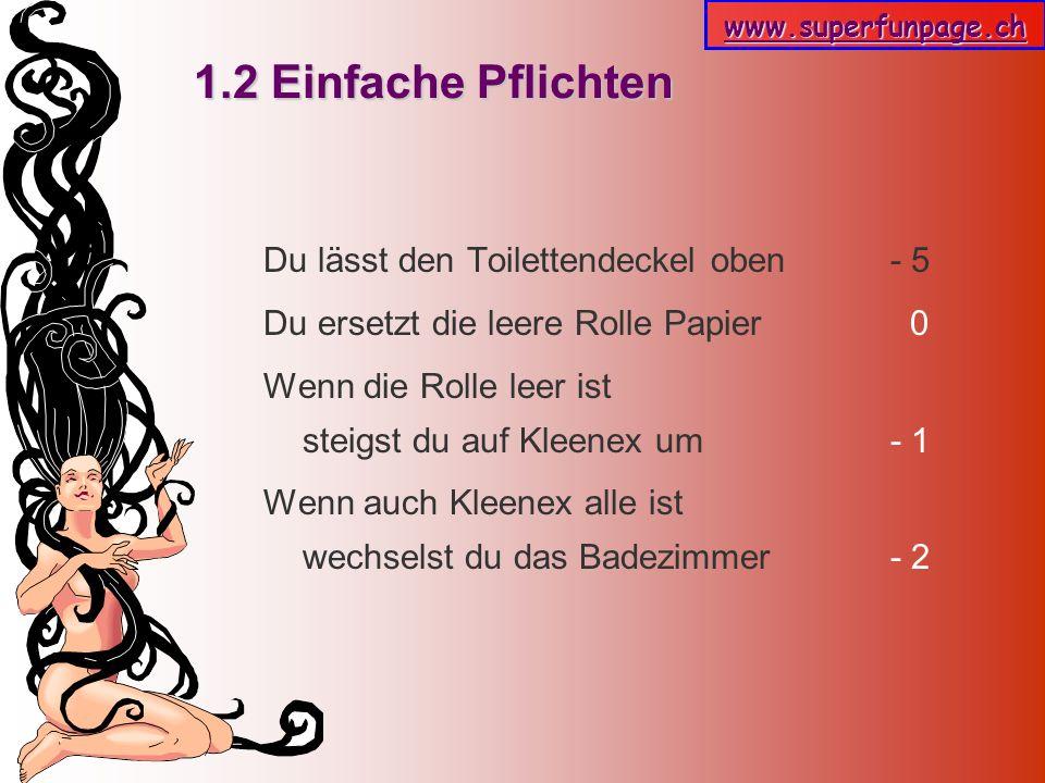 www.superfunpage.ch 1.3 Einfache Pflichten Du gehst für sie einkaufen: extradünne Binden mit Flügeln + 5 Das erledigst du im Schneesturm + 8 Du kommst mit Bier zurück - 5 Du kommst mit Bier zurück aber ohne Binden - 25