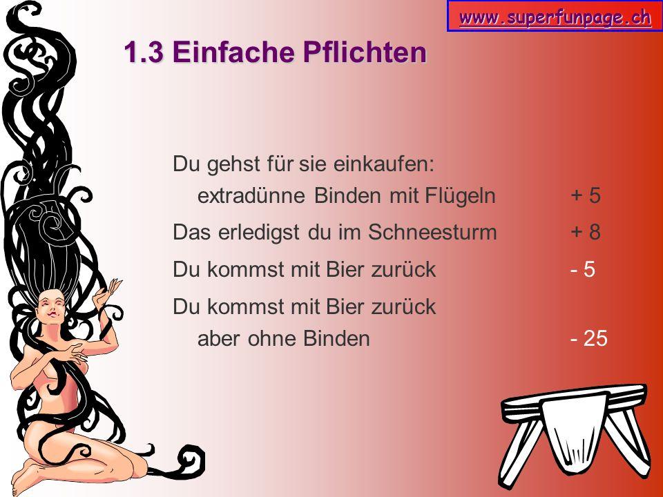 www.superfunpage.ch 1.3 Einfache Pflichten Du gehst für sie einkaufen: extradünne Binden mit Flügeln + 5 Das erledigst du im Schneesturm + 8 Du kommst