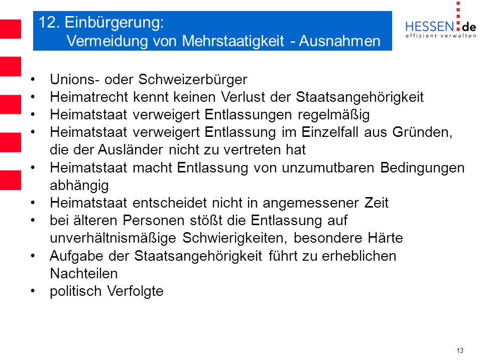 13 12. Einbürgerung: Vermeidung von Mehrstaatigkeit - Ausnahmen Unions- oder Schweizerbürger Heimatrecht kennt keinen Verlust der Staatsangehörigkeit