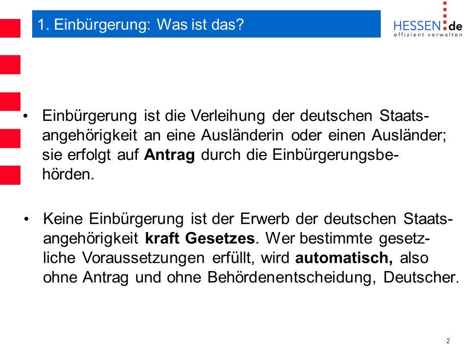 2 1. Einbürgerung: Was ist das? Einbürgerung ist die Verleihung der deutschen Staats- angehörigkeit an eine Ausländerin oder einen Ausländer; sie erfo