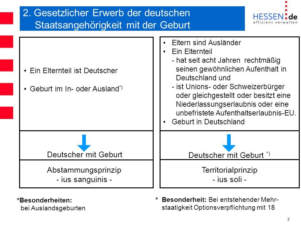 3 2. Gesetzlicher Erwerb der deutschen Staatsangehörigkeit mit der Geburt Ein Elternteil ist Deutscher Geburt im In- oder Ausland *) Deutscher mit Geb