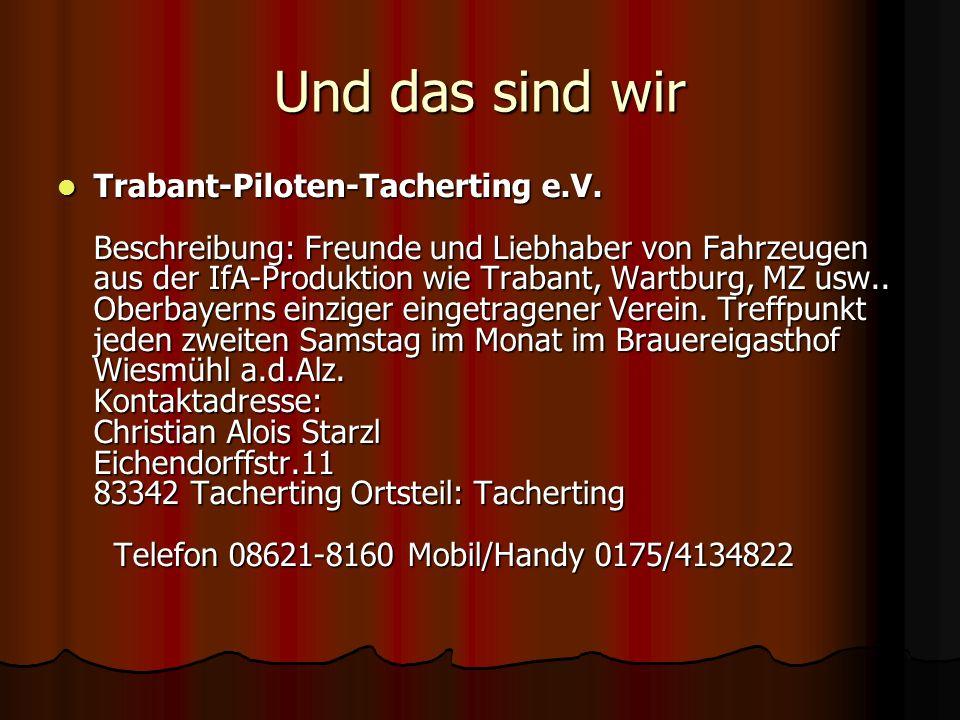 Und das sind wir Trabant-Piloten-Tacherting e.V. Beschreibung: Freunde und Liebhaber von Fahrzeugen aus der IfA-Produktion wie Trabant, Wartburg, MZ u