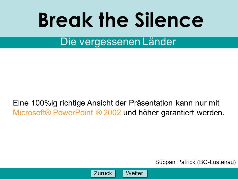 WeiterZurück Break the Silence Die vergessenen Länder Suppan Patrick (BG-Lustenau) Eine 100%ig richtige Ansicht der Präsentation kann nur mit Microsof