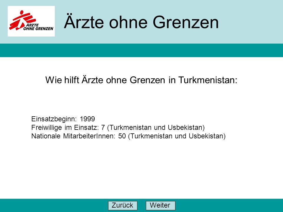 WeiterZurück Ärzte ohne Grenzen Einsatzbeginn: 1999 Freiwillige im Einsatz: 7 (Turkmenistan und Usbekistan) Nationale MitarbeiterInnen: 50 (Turkmenist