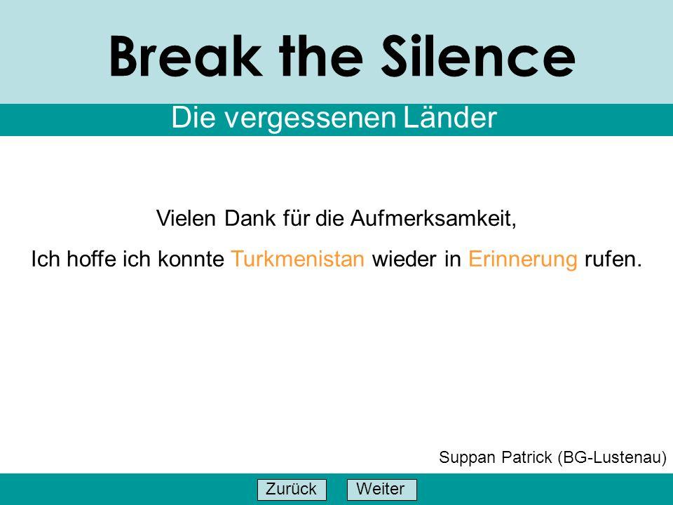 WeiterZurück Break the Silence Die vergessenen Länder Suppan Patrick (BG-Lustenau) Vielen Dank für die Aufmerksamkeit, Ich hoffe ich konnte Turkmenist
