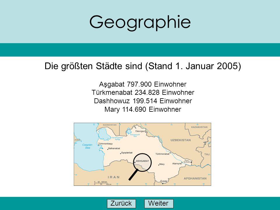 WeiterZurück Geographie Die größten Städte sind (Stand 1. Januar 2005) Aşgabat 797.900 Einwohner Türkmenabat 234.828 Einwohner Dashhowuz 199.514 Einwo