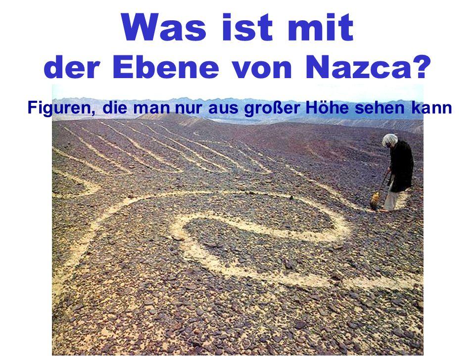 Was ist mit der Ebene von Nazca? Figuren, die man nur aus großer Höhe sehen kann