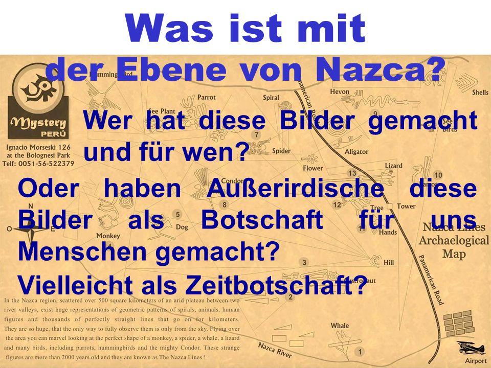 Was ist mit der Ebene von Nazca? Wer hat diese Bilder gemacht und für wen? Oder haben Außerirdische diese Bilder als Botschaft für uns Menschen gemach