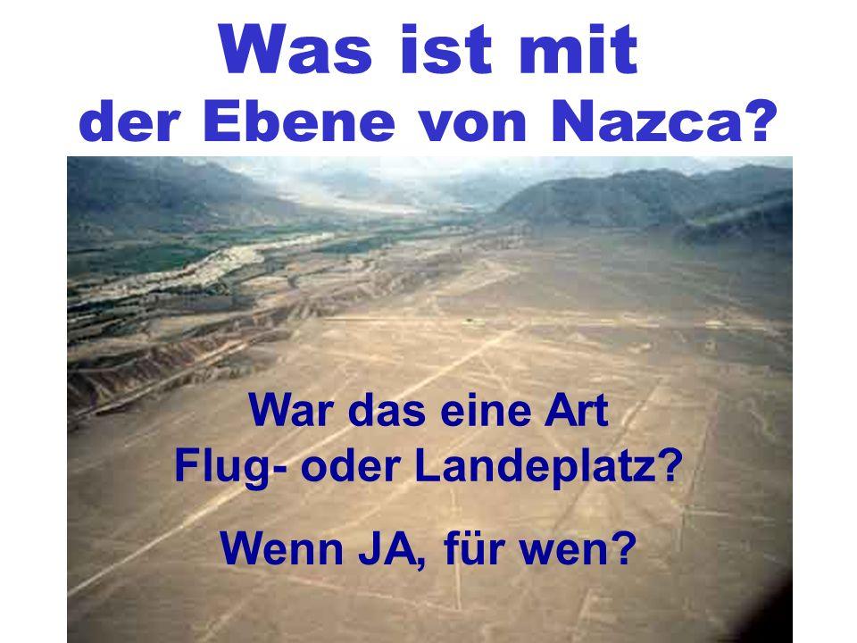 Was ist mit der Ebene von Nazca War das eine Art Flug- oder Landeplatz Wenn JA, für wen