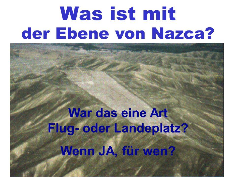 Was ist mit der Ebene von Nazca? War das eine Art Flug- oder Landeplatz? Wenn JA, für wen?
